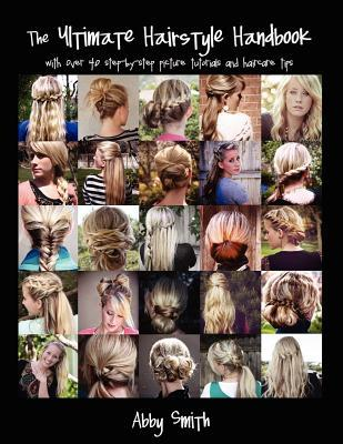 The Ultimate Hairstyle Handbook: With Over 40 Step-By-Step Picture Tutorials and Haircare Tips Abby   Smith