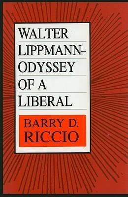 Walter Lippmann: Odyssey of a Liberal Barry Riccio
