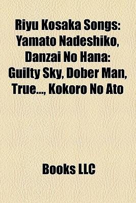 Riyu Kosaka Songs: Yamato Nadeshiko, Danzai No Hana: Guilty Sky, Dober Man, True..., Kokoro No Ato  by  Books LLC