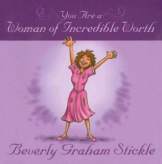 You Are a Woman of Incredible Worth  by  Beverly Graham Stickle