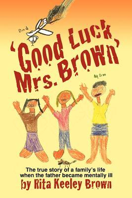 Good Luck, Mrs. Brown...: The True Story of a Familys Life When the Father Became Mentally Ill Rita Keeley Brown