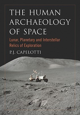The Human Archaeology of Space: Lunar, Planetary and Interstellar Relics of Exploration P.J. Capelotti