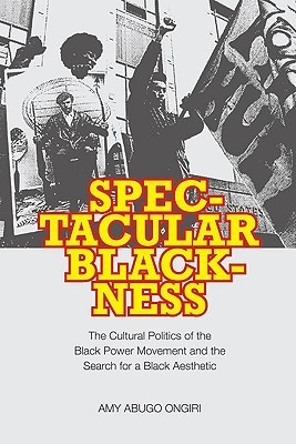 Spectacular Blackness: The Cultural Politics of the Black Power Movement and the Search for a Black Aesthetic  by  Amy Abugo Ongiri