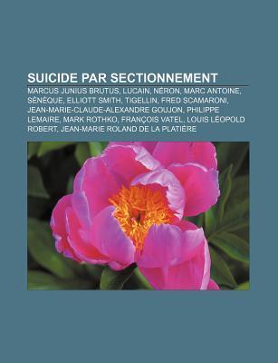 Suicide Par Sectionnement: Marcus Junius Brutus, Lucain, N Ron, Marc Antoine, S N Que, Elliott Smith, Tigellin, Fred Scamaroni  by  Source Wikipedia