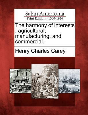 The Harmony of Interests: Agricultural, Manufacturing, and Commercial.  by  Henry Charles Carey