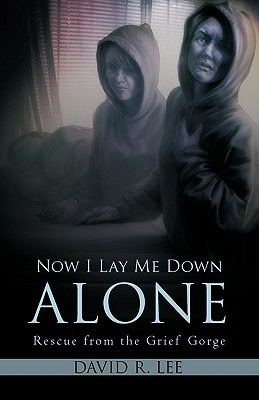 Now I Lay Me Down Alone: Rescue from the Grief Gorge David R. Lee