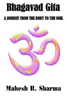 Bhagavad Gita: A Journey from the Body to the Soul  by  Mahesh B. Sharma