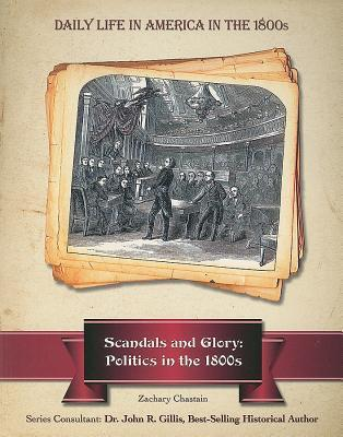 Scandals and Glory: Politics in the 1800s  by  Zachary Chastain