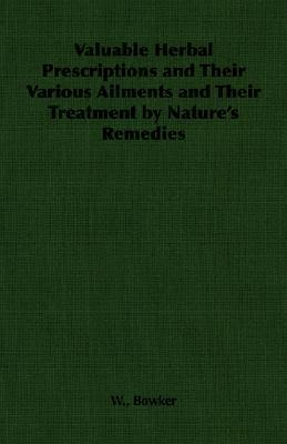 Valuable Herbal Prescriptions and Their Various Ailments and Their Treatment  by  Natures Remedies by W. Bowker
