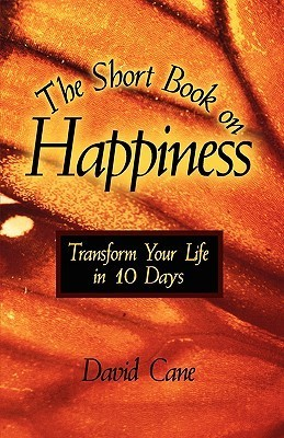 The Short Book on Happiness: Transform Your Life in 10 Days David Cane