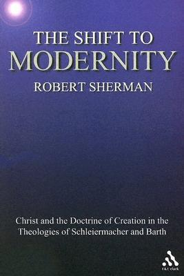 The Shift to Modernity: Christ and the Doctrine of Creation in the Theologies of Schleiermacher and Barth  by  Robert Sherman