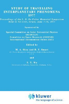 Study of Travelling Interplanetary Phenomena 1977: Proceedings of the L. D. de Feiter Memorial Symposium Held in Tel Aviv, Israel, June 7 10, 1977 M.A. Shea