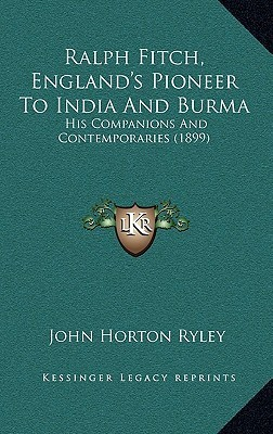 Ralph Fitch, Englands Pioneer to India and Burma: His Companions and Contemporaries (1899)  by  John Horton Ryley