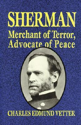 Sherman: Merchant of Terror, Advocate of Peace  by  Charles Edmund Vetter