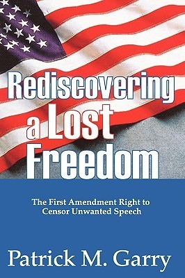 Rediscovering A Lost Freedom: The First Amendment Right To Censor Unwanted Speech Patrick Garry