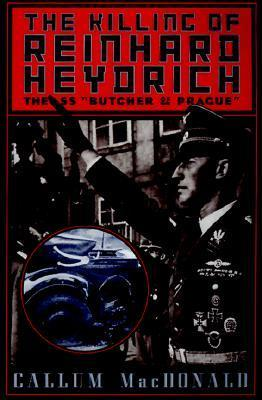 The Killing of Reinhard Heydrich: The SS Butcher of Prague  by  Callum A. MacDonald