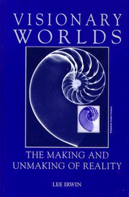 Visionary Worlds: The Making and Unmaking of Reality Lee Irwin