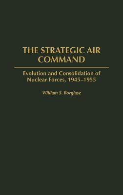 The Strategic Air Command: Evolution and Consolidation of Nuclear Forces, 1945-1955 William S. Borgiasz
