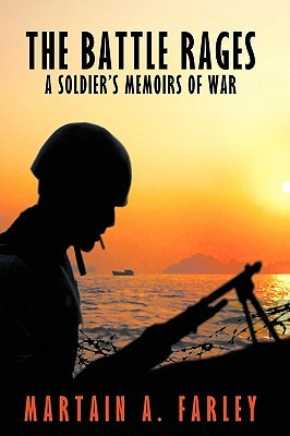 The Battle Rages: A Soldiers Memoirs of War Martain A. Farley