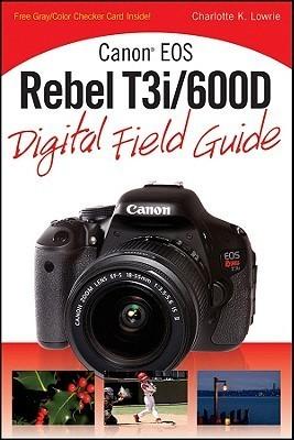 Canon EOS Rebel T3i/600D Digital Field Guide Charlotte K. Lowrie