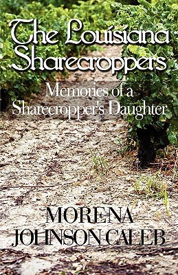The Louisiana Sharecroppers: Memories of a Sharecroppers Daughter  by  Morena Johnson Caleb