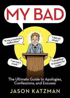 My Bad: The Ultimate Guide to Apologies, Confessions, and Excuses Jason Katzman