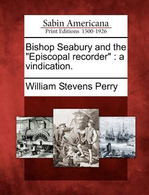 Bishop Seabury and the Episcopal Recorder: A Vindication.  by  William Stevens Perry