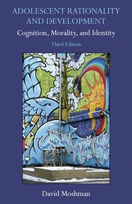 Adolescent Rationality And Development: Cognition, Morality, And Identity, Third Edition  by  David Moshman
