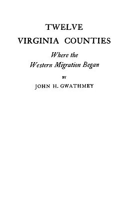 Twelve Virginia Counties, Where The Western Migration Began John H. Gwathmey