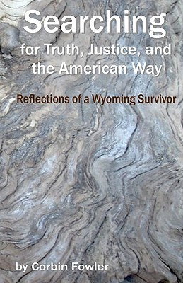 Searching for Truth, Justice, and the American Way: Reflections of a Wyoming Survivor  by  Corbin Fowler