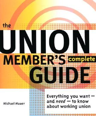 The Union Members Complete Guide: Everything You Want--And Need--To Know about Working Union  by  Michael Mauer