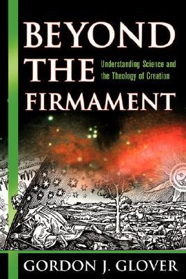 Beyond the Firmament: Understanding Science and the Theology of Creation  by  Gordon J. Glover