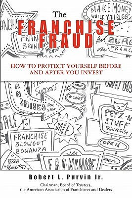 The Franchise Fraud: How To Protect Yourself Before And After You Invest  by  Robert Purvin