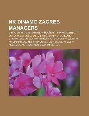 NK Dinamo Zagreb Managers: Osvaldo Ardiles, Miroslav Bla Evi , Branko Zebec, Vahid Halilhod I , Otto Bari , Branko Ivankovi , Stjepan Bobek  by  Books LLC