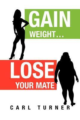 Gain Weight.Lose Your Mate Carl  Turner