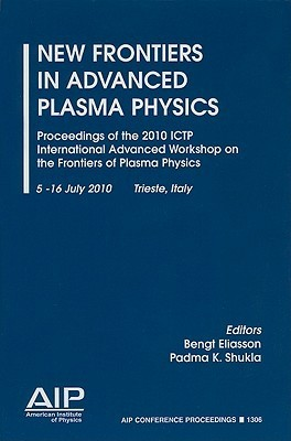 New Frontiers in Advanced Plasma Physics: Proceedings of the 2010 ICTP International Advanced Workshop on the Frontiers of Plasma Physics, 5-16 July 2010, Trieste, Italy Bengt Eliasson