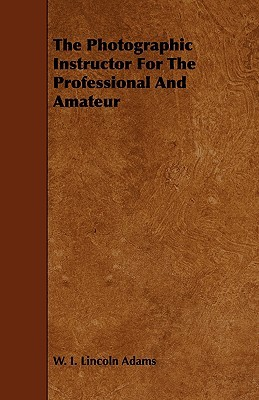 The Photographic Instructor for the Professional and Amateur  by  W.I. Lincoln Adams