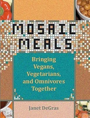 Mosaic Meals: Bringing Vegans, Vegetarians, and Omnivores Together  by  Janet DeGras