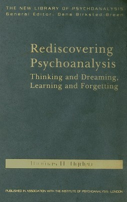 Rediscovering Psychoanalysis: Thinking and Dreaming, Learning and Forgetting  by  Thomas H. Ogden