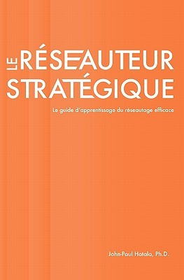 Le Reseauteur Strategique: Le Guide DApprentissage Du Reseautage Efficace John-Paul Hatala