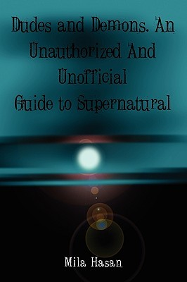 Dudes & Demons. an Unofficial and Unauthorized Guide to Supernatural  by  Mila Hasan