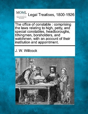 The Office of Constable: Comprising the Laws Relating to High, Petty, and Special Constables, Headboroughs, Tithingmen, Borsholders, and Watchm J. W. Willcock