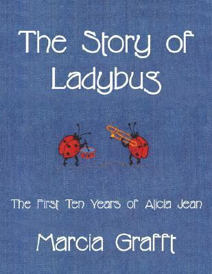 The Story of Ladybug: The First 10 Years of Alicia Jean Marcia Grafft