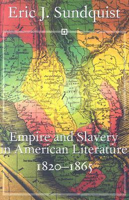 Empire and Slavery in American Literature, 1820-1865 Eric J. Sundquist