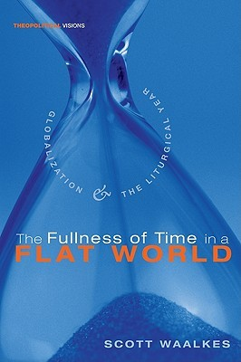 The Fullness of Time in a Flat World: Globalization and the Liturgical Year  by  Scott Waalkes