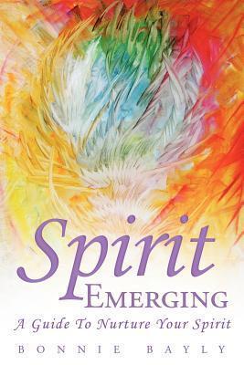 Spirit Emerging: A Guide to Nurture Your Spirit Bonnie Bayly