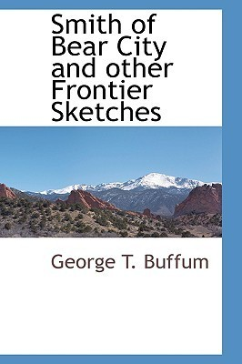Smith of Bear City and Other Frontier Sketches  by  George T. Buffum