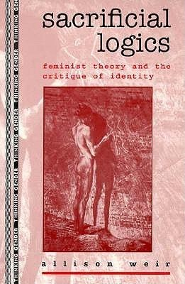 Sacrificial Logics: Feminist Theory and the Critique of Identity Allison Weir