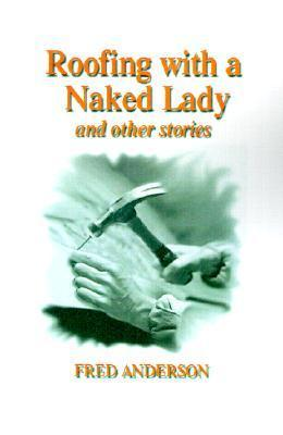 Roofing with a Naked Lady: And Other Stories  by  Fred  Anderson