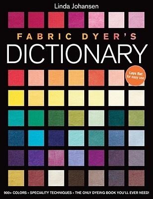 Fabric Dyers Dictionary: 900+ Colors, Specialty Techiniques, the Only Dyeing Book Youll Ever Need!  by  Linda Johansen